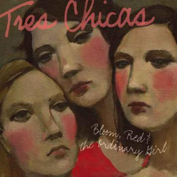 Tres Chicas - Bloom, Red & The Ordinary Girl