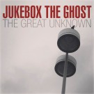 Jukebox The Ghost - The Great Unknown