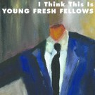 Young Fresh Fellows - I Think This Is